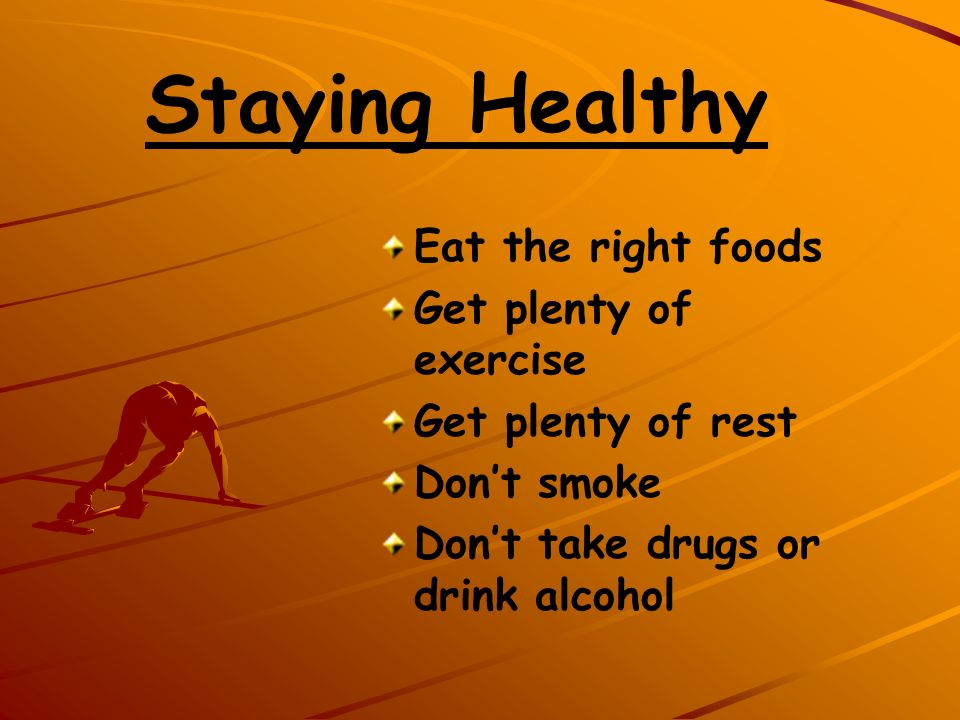 Staying Healthy Eat the right foods Get plenty of exercise