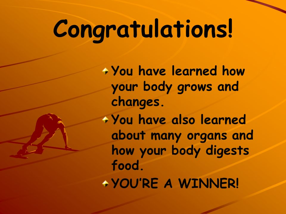 Congratulations! You have learned how your body grows and changes.