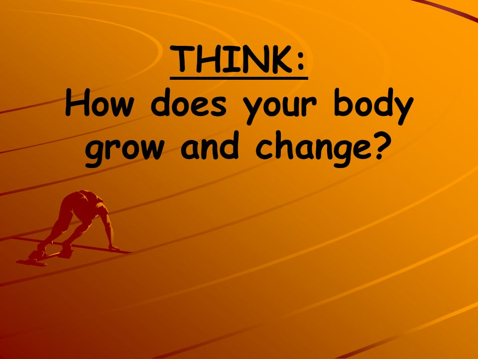 THINK: How does your body grow and change
