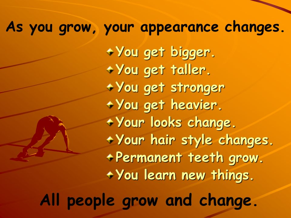 As you grow, your appearance changes. All people grow and change.