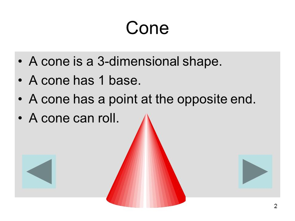 Cone A cone is a 3-dimensional shape. A cone has 1 base.