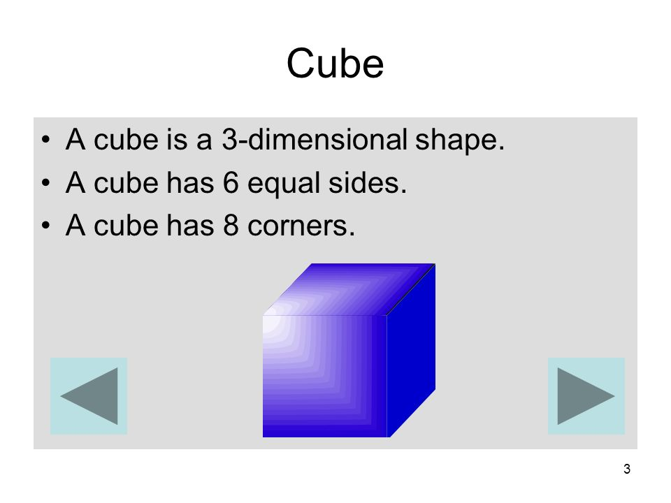 Cube A cube is a 3-dimensional shape. A cube has 6 equal sides.