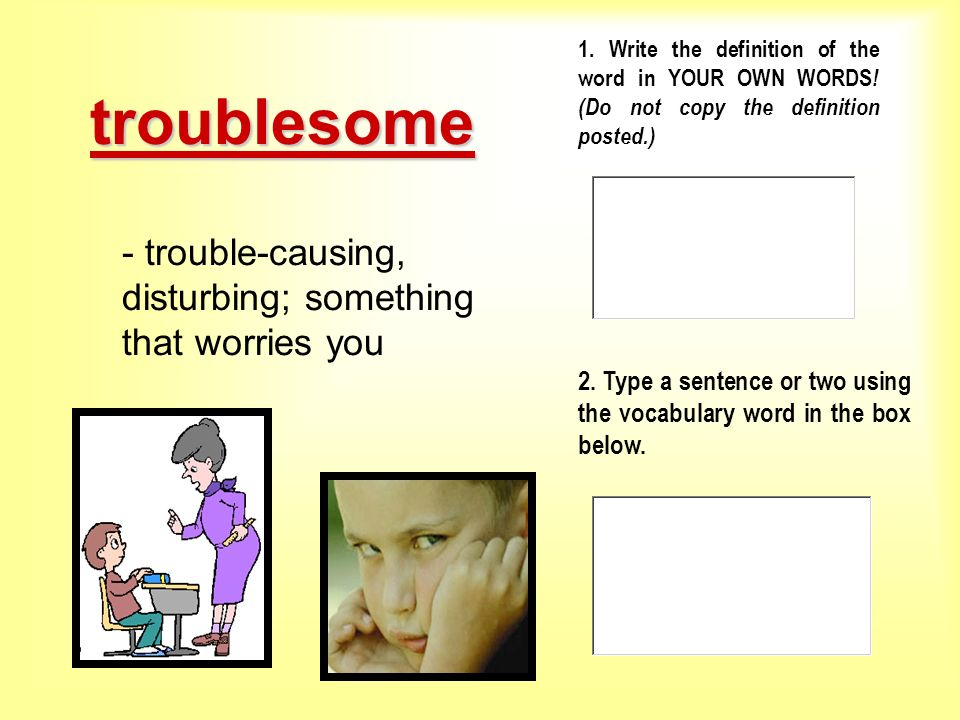 troublesome - trouble-causing, disturbing; something that worries you