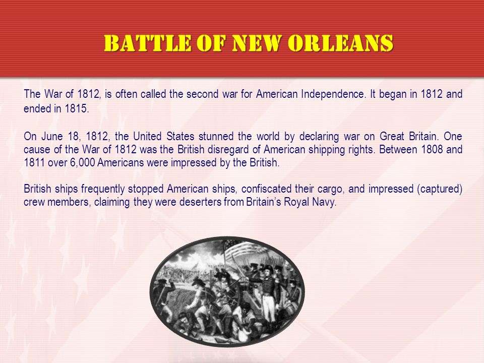 Battle of New Orleans The War of 1812, is often called the second war for American Independence. It began in 1812 and ended in 1815.