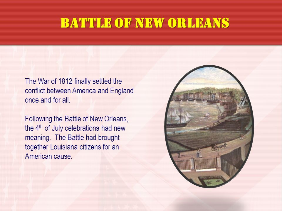 Battle of New Orleans The War of 1812 finally settled the conflict between America and England once and for all.