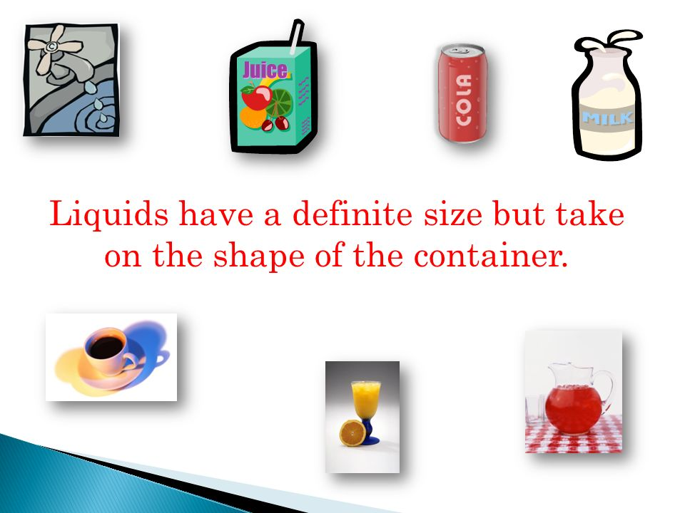 Liquids have a definite size but take on the shape of the container.