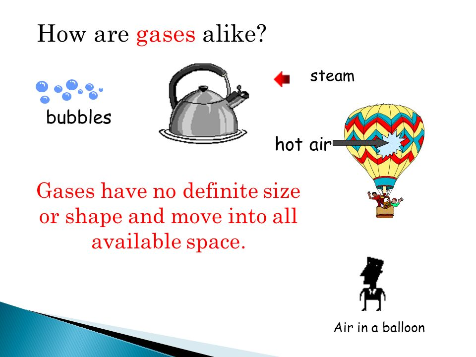 How are gases alike steam. bubbles. hot air. Gases have no definite size or shape and move into all available space.