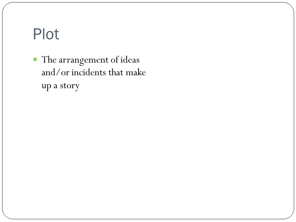Plot The arrangement of ideas and/or incidents that make up a story