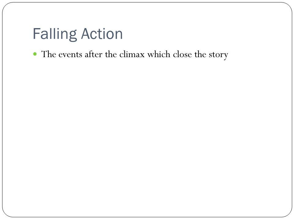 Falling Action The events after the climax which close the story