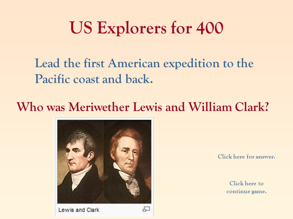US Explorers for 400 Lead the first American expedition to the Pacific coast and back. Who was Meriwether Lewis and William Clark