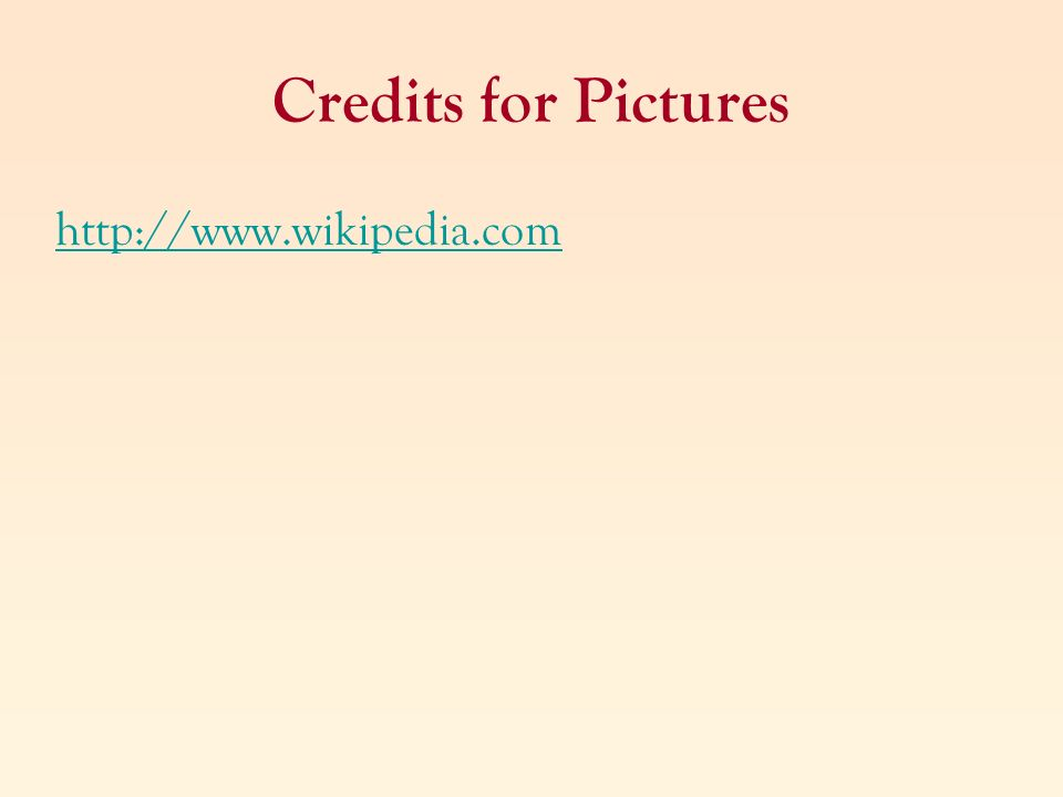 Credits for Pictures http://www.wikipedia.com
