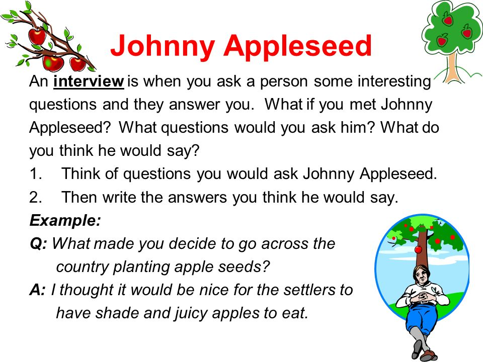Johnny Appleseed An interview is when you ask a person some interesting. questions and they answer you. What if you met Johnny.