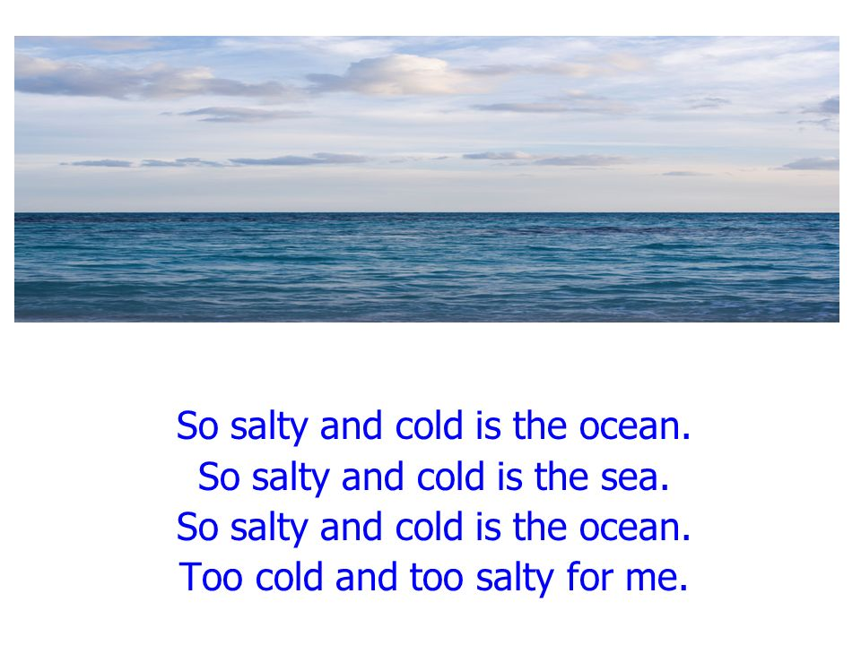 So salty and cold is the ocean. So salty and cold is the sea.