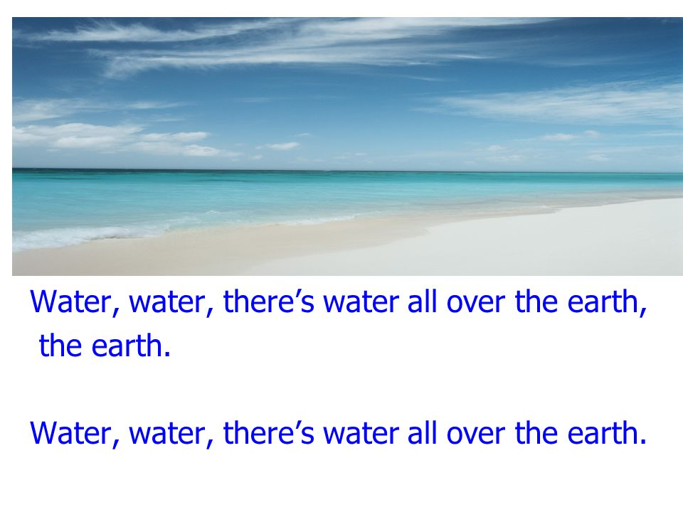Water, water, there's water all over the earth,