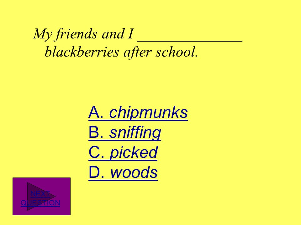 A. chipmunks B. sniffing C. picked D. woods
