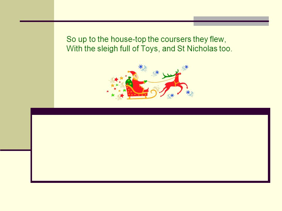 So up to the house-top the coursers they flew, With the sleigh full of Toys, and St Nicholas too.