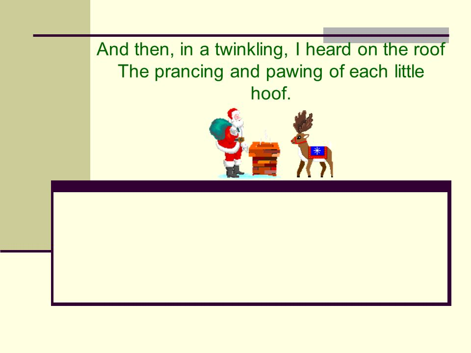 And then, in a twinkling, I heard on the roof The prancing and pawing of each little hoof.