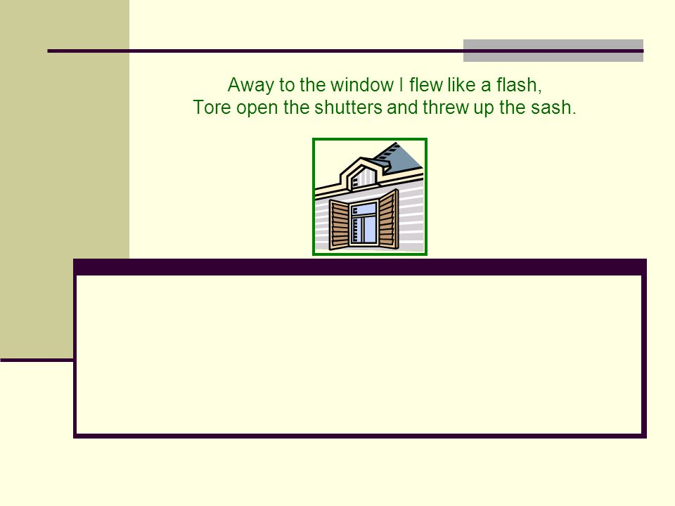 Away to the window I flew like a flash, Tore open the shutters and threw up the sash.