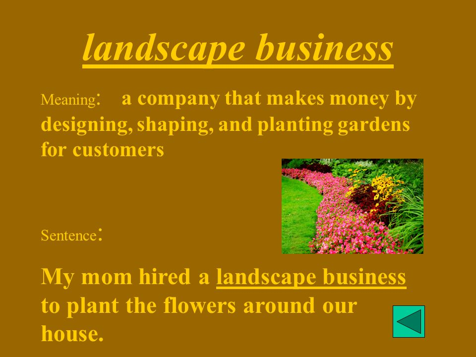 landscape business Meaning: a company that makes money by designing, shaping, and planting gardens for customers.