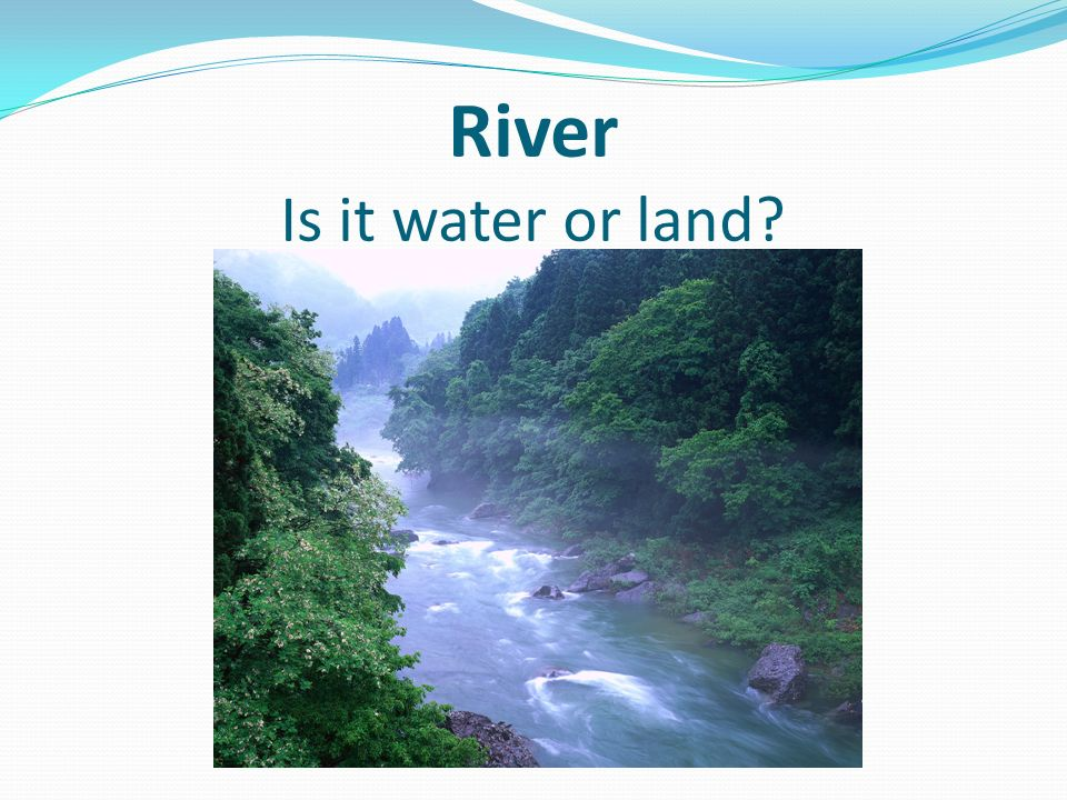 River Is it water or land