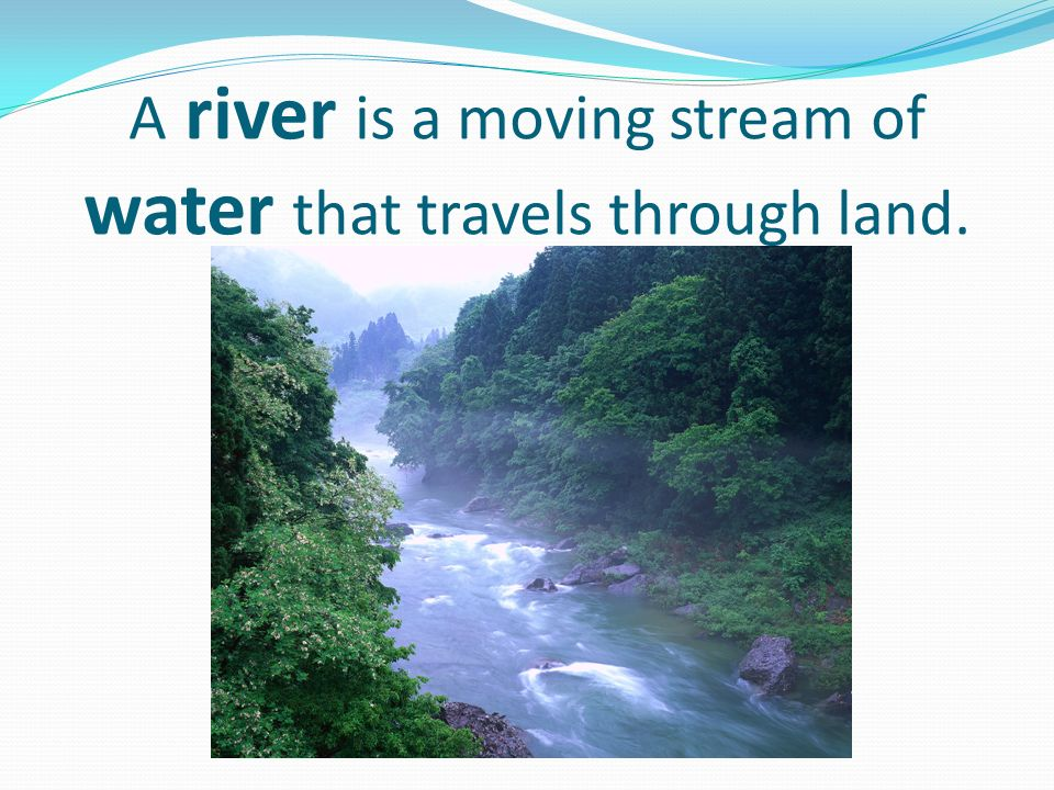 A river is a moving stream of water that travels through land.