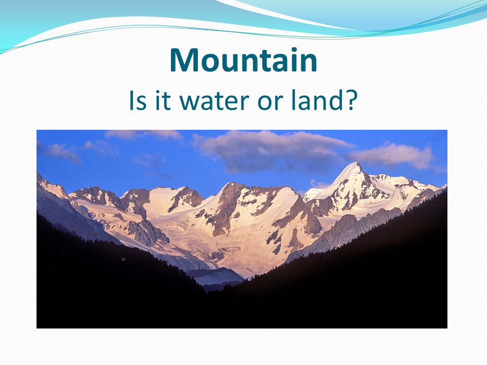 Mountain Is it water or land