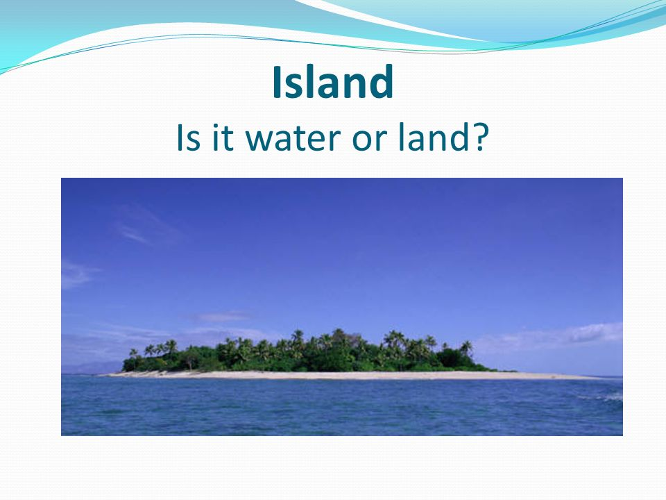 Island Is it water or land