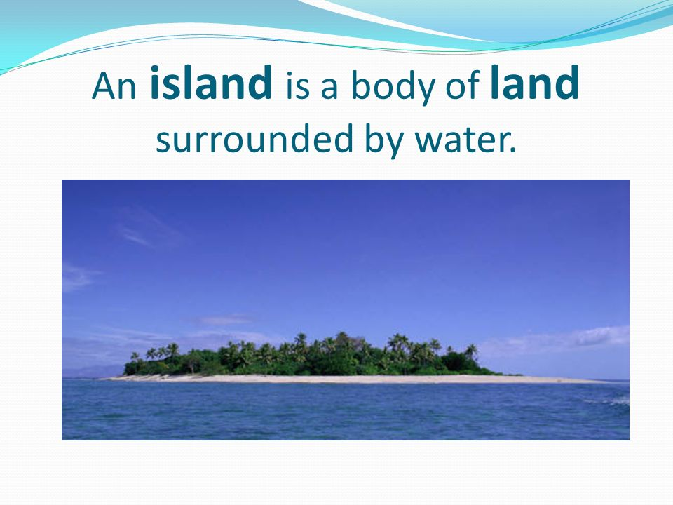 An island is a body of land surrounded by water.