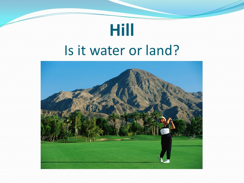 Hill Is it water or land