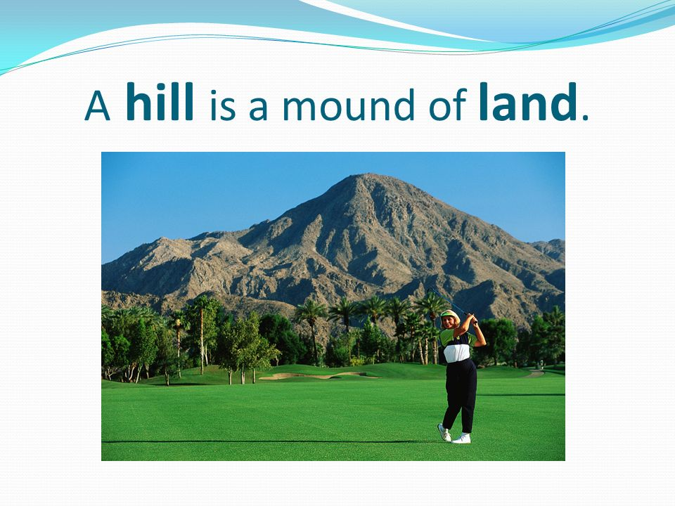 A hill is a mound of land.