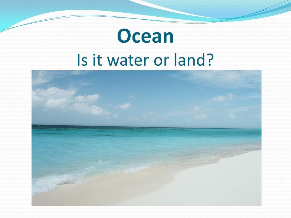 Ocean Is it water or land