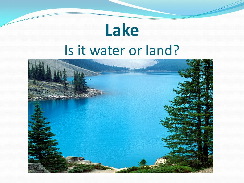 Lake Is it water or land