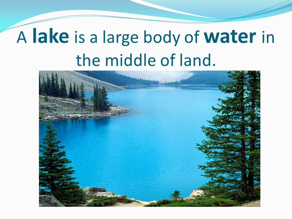 A lake is a large body of water in the middle of land.