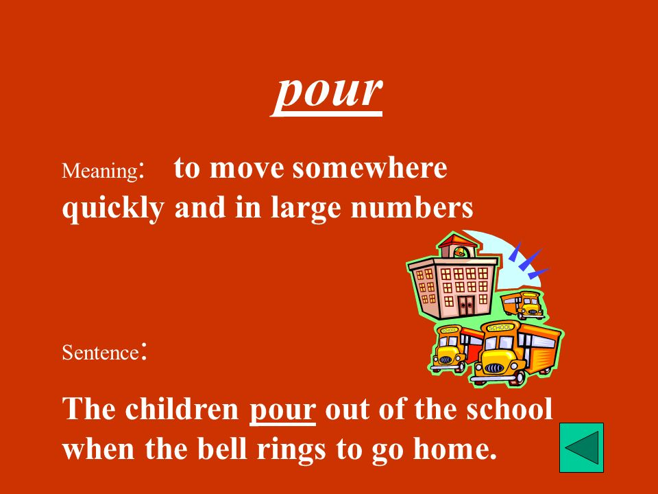 pour Meaning: to move somewhere quickly and in large numbers.