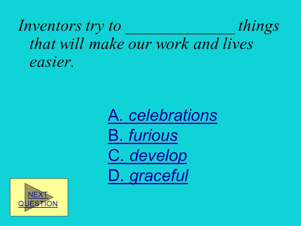 Inventors try to _____________ things that will make our work and lives easier.