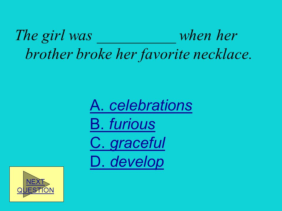 The girl was __________ when her brother broke her favorite necklace.