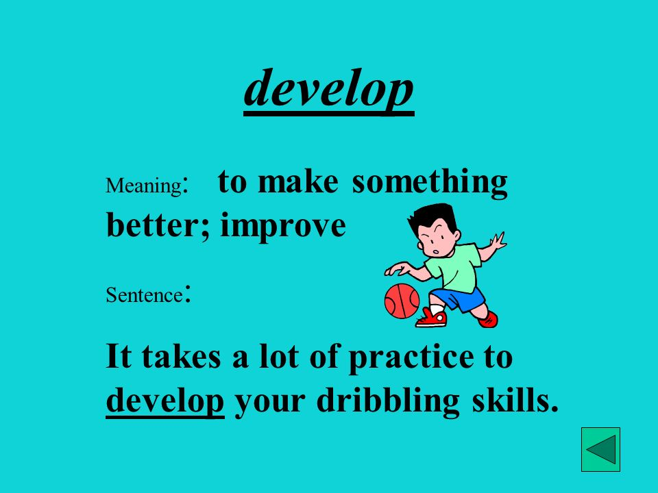 develop It takes a lot of practice to develop your dribbling skills.
