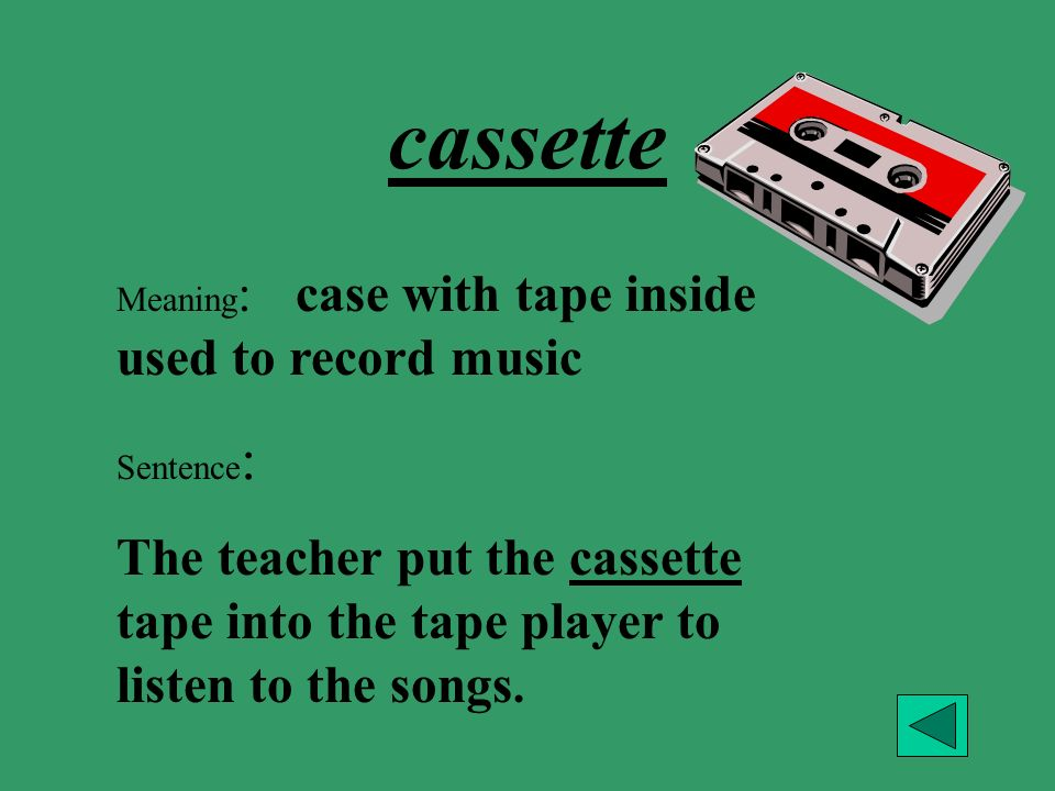 cassette Meaning: case with tape inside used to record music. Sentence: