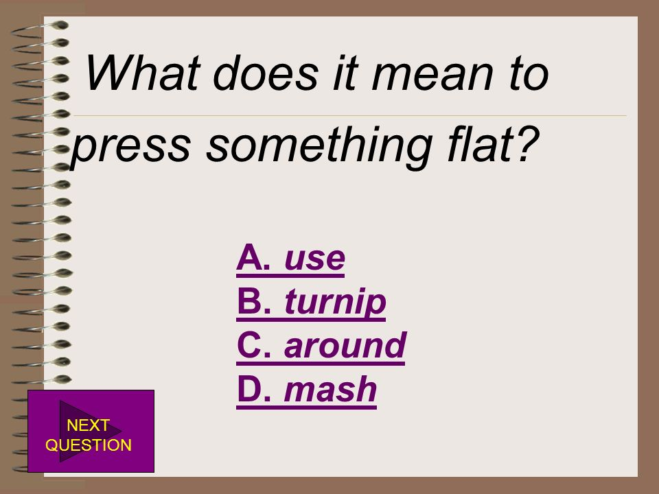 What does it mean to press something flat A. use B. turnip C. around