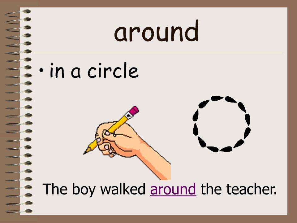 around in a circle The boy walked around the teacher.
