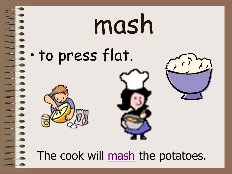 mash to press flat. The cook will mash the potatoes.