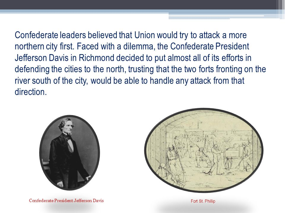 Confederate leaders believed that Union would try to attack a more northern city first. Faced with a dilemma, the Confederate President Jefferson Davis in Richmond decided to put almost all of its efforts in defending the cities to the north, trusting that the two forts fronting on the river south of the city, would be able to handle any attack from that direction.