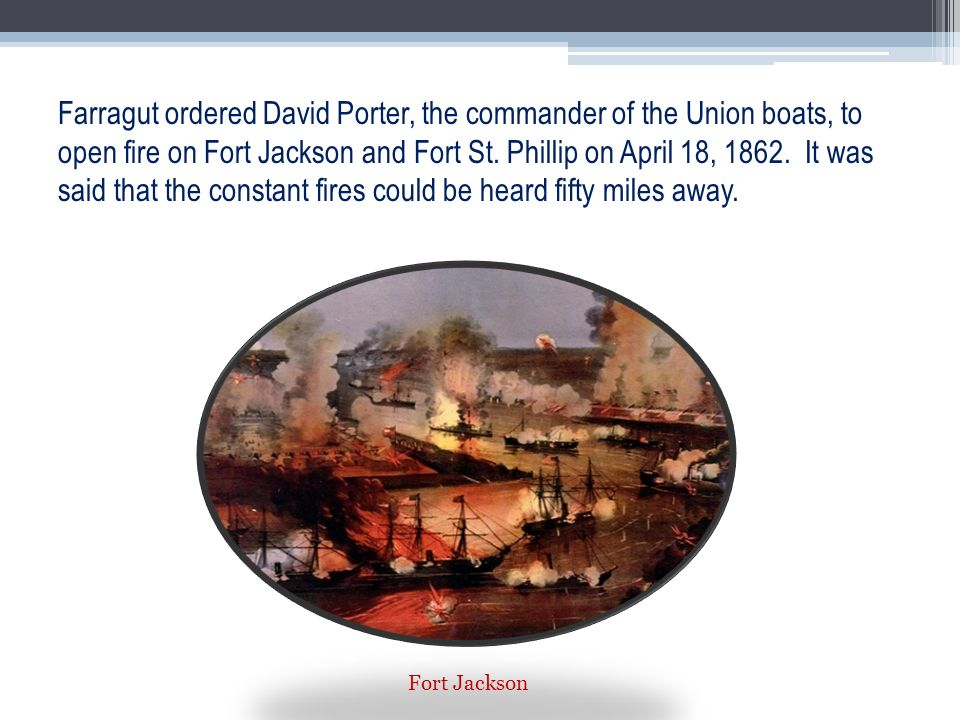 Farragut ordered David Porter, the commander of the Union boats, to open fire on Fort Jackson and Fort St. Phillip on April 18, It was said that the constant fires could be heard fifty miles away.