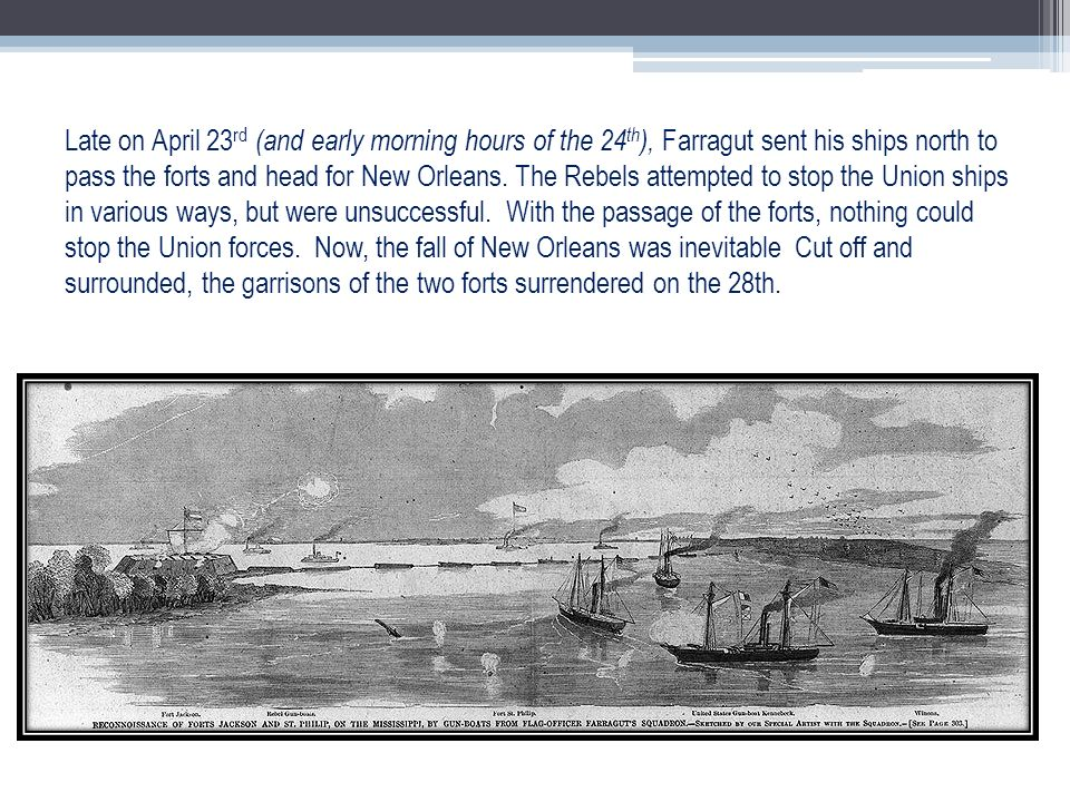 Late on April 23rd (and early morning hours of the 24th), Farragut sent his ships north to pass the forts and head for New Orleans.