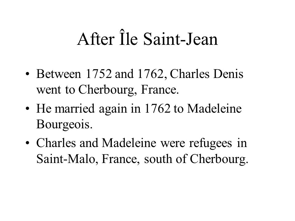 After Île Saint-Jean Between 1752 and 1762, Charles Denis went to Cherbourg, France. He married again in 1762 to Madeleine Bourgeois.