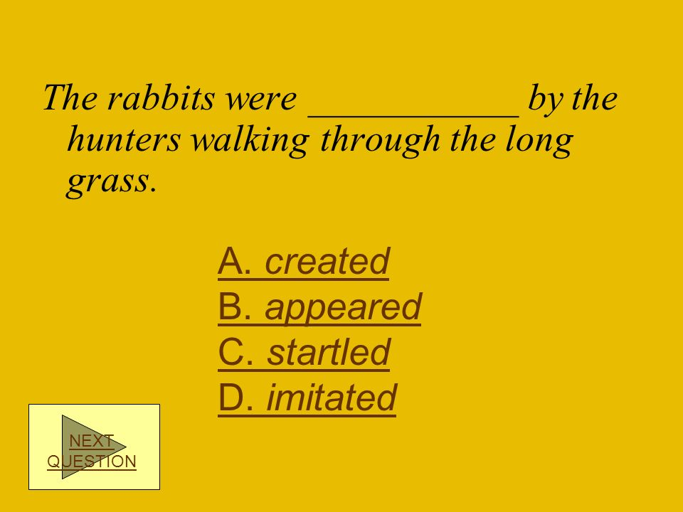 The rabbits were ___________ by the hunters walking through the long grass.