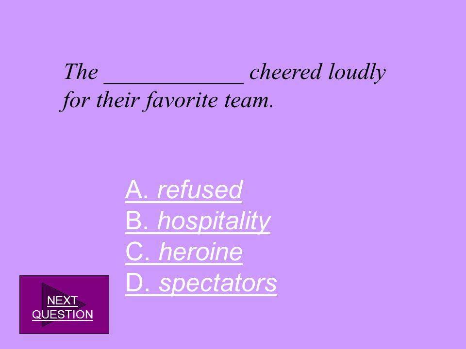 A. refused B. hospitality C. heroine D. spectators
