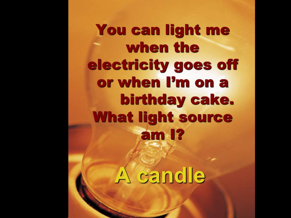 You can light me when the electricity goes off or when I'm on a birthday cake. What light source am I