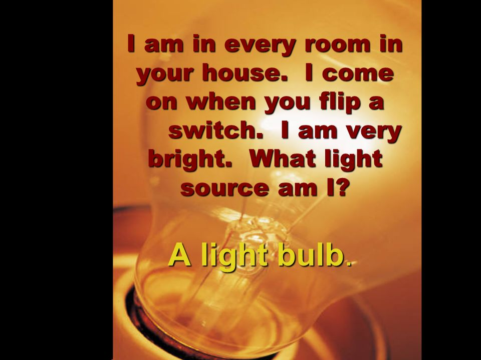 I am in every room in your house. I come on when you flip a switch