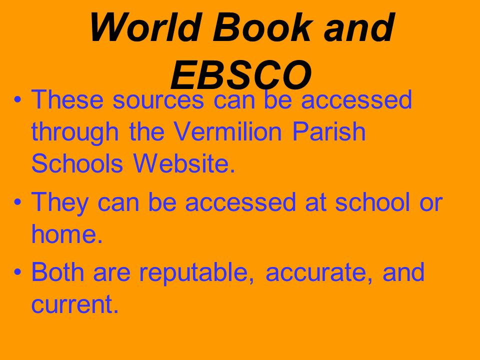 World Book and EBSCO These sources can be accessed through the Vermilion Parish Schools Website. They can be accessed at school or home.